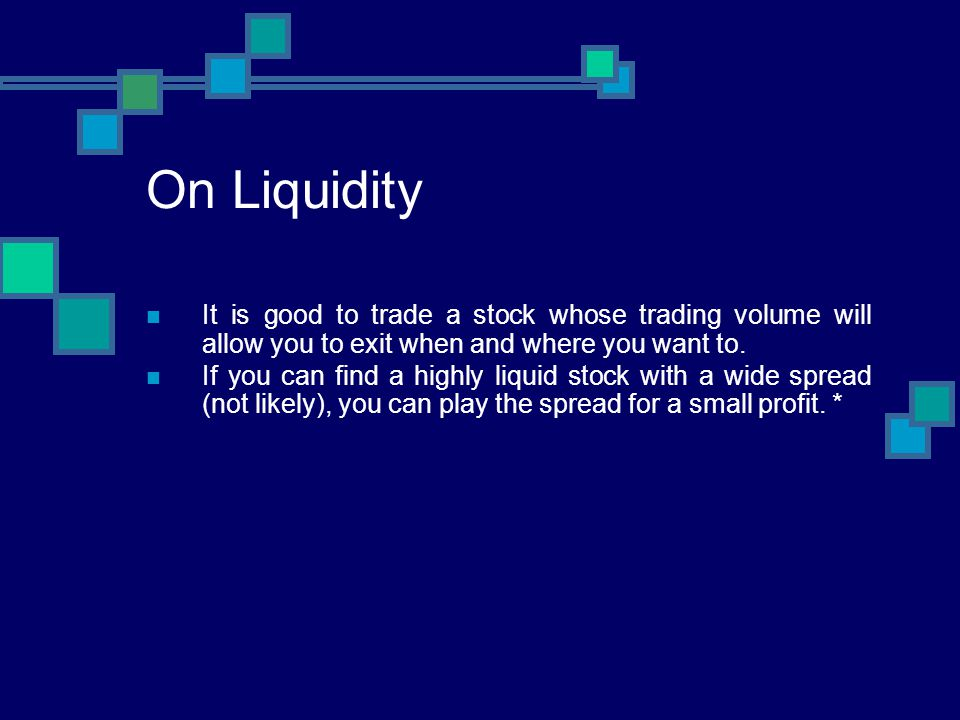 On Liquidity It is good to trade a stock whose trading volume will allow you to exit when and where you want to. If you can find a highly liquid stock