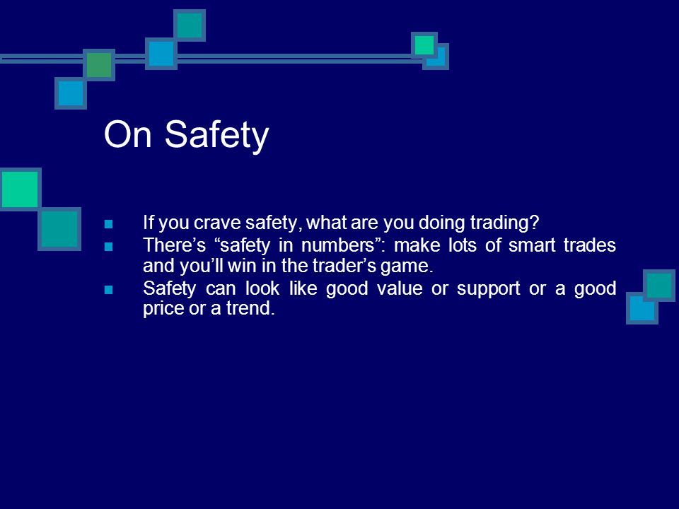 On Safety If you crave safety, what are you doing trading? Theres safety in numbers: make lots of smart trades and youll win in the traders game. Safe