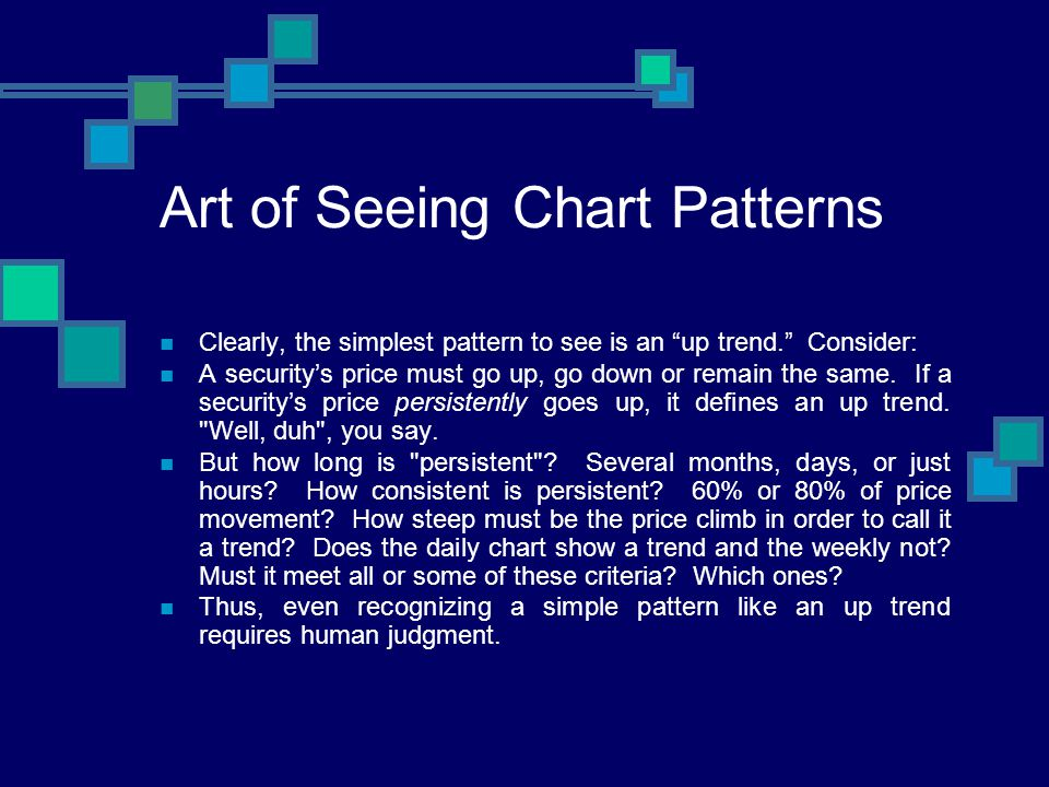 Art of Seeing Chart Patterns Clearly, the simplest pattern to see is an up trend. Consider: A securitys price must go up, go down or remain the same.