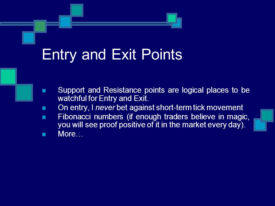 Entry and Exit Points Support and Resistance points are logical places to be watchful for Entry and Exit. On entry, I never bet against short-term tic