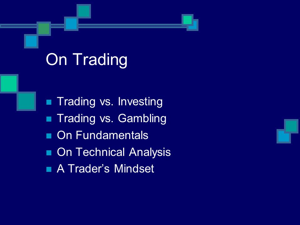 On Trading Trading vs. Investing Trading vs. Gambling On Fundamentals On Technical Analysis A Traders Mindset