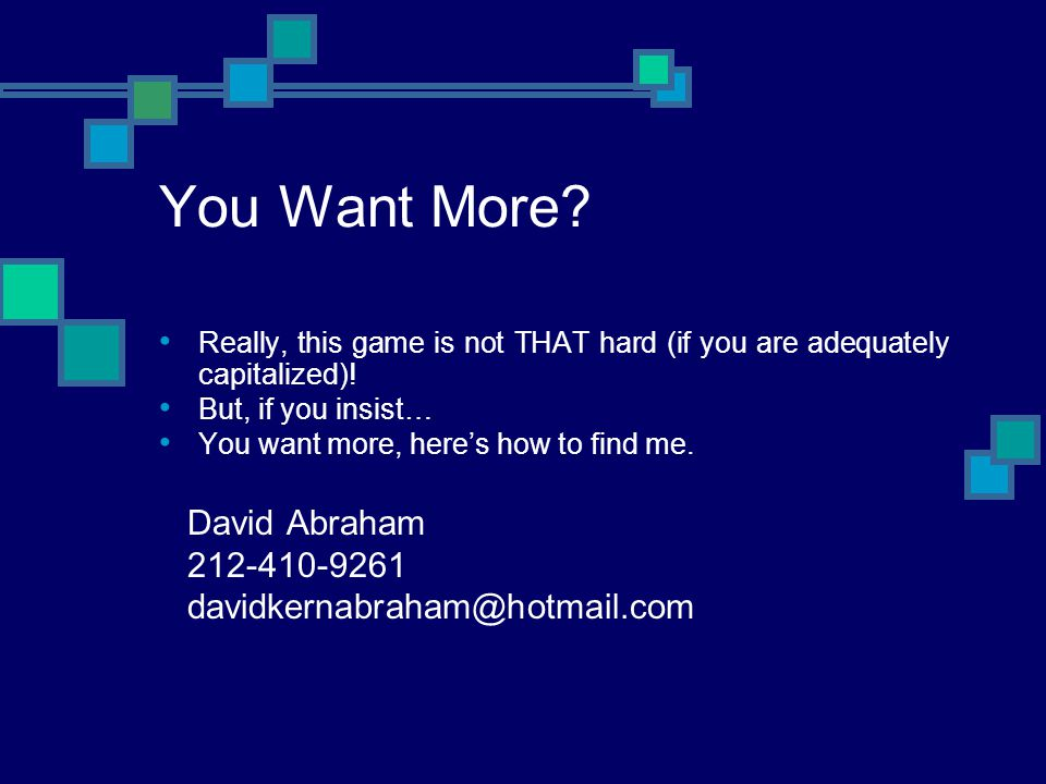 You Want More? Really, this game is not THAT hard (if you are adequately capitalized)! But, if you insist… You want more, heres how to find me. David