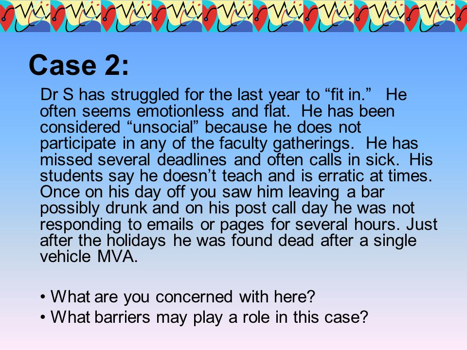 Case 2: Dr S has struggled for the last year to fit in. He often seems emotionless and flat. He has been considered unsocial because he does not parti