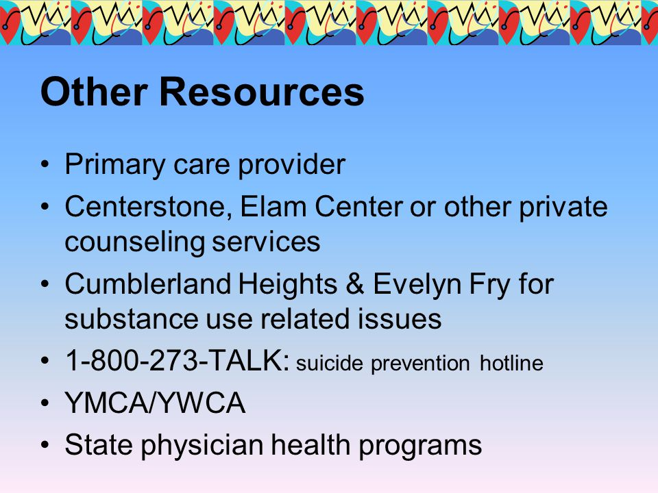 Other Resources Primary care provider Centerstone, Elam Center or other private counseling services Cumblerland Heights & Evelyn Fry for substance use