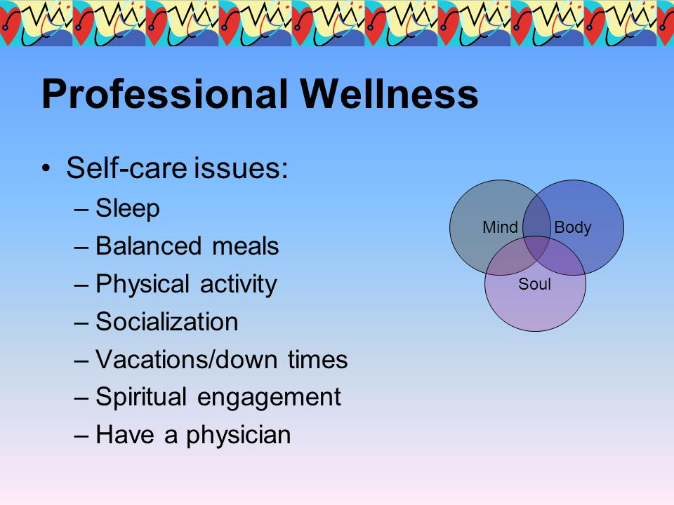 Professional Wellness Self-care issues: –Sleep –Balanced meals –Physical activity –Socialization –Vacations/down times –Spiritual engagement –Have a p