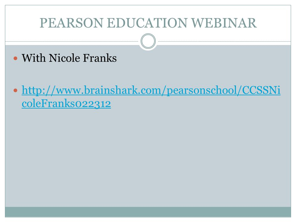 PEARSON EDUCATION WEBINAR With Nicole Franks http://www.brainshark.com/pearsonschool/CCSSNi coleFranks022312 http://www.brainshark.com/pearsonschool/CCSSNi coleFranks022312