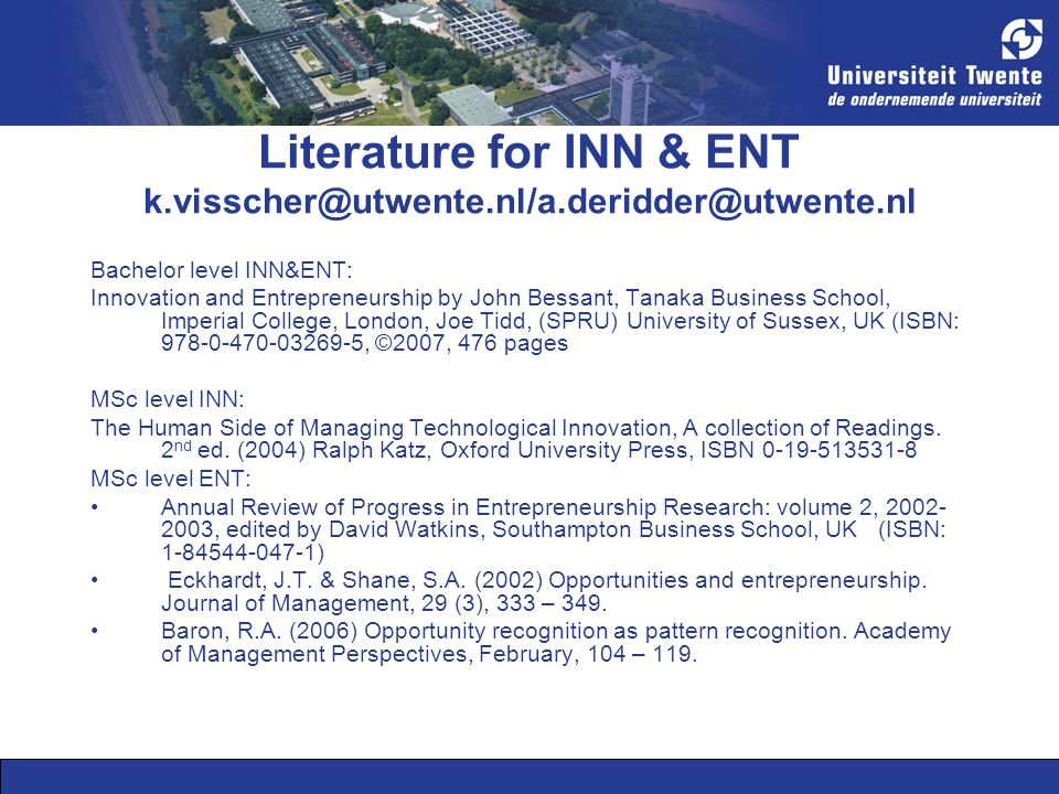Literature for INN & ENT k.visscher@utwente.nl/a.deridder@utwente.nl Bachelor level INN&ENT: Innovation and Entrepreneurship by John Bessant, Tanaka B