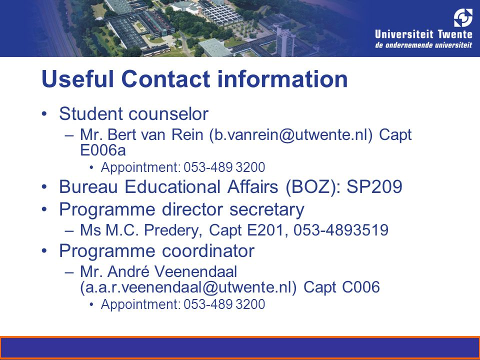 Useful Contact information Student counselor –Mr. Bert van Rein (b.vanrein@utwente.nl) Capt E006a Appointment: 053-489 3200 Bureau Educational Affairs