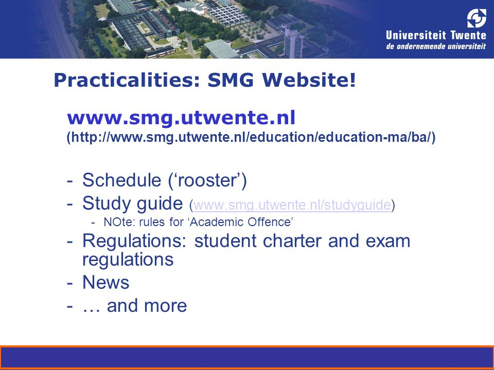 Practicalities: SMG Website! www.smg.utwente.nl (http://www.smg.utwente.nl/education/education-ma/ba/) -Schedule (rooster) -Study guide (www.smg.utwen