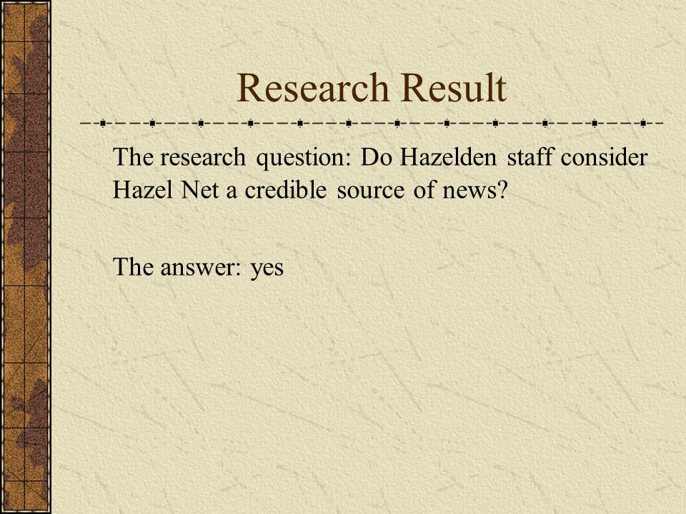 Research Result The research question: Do Hazelden staff consider Hazel Net a credible source of news? The answer: yes