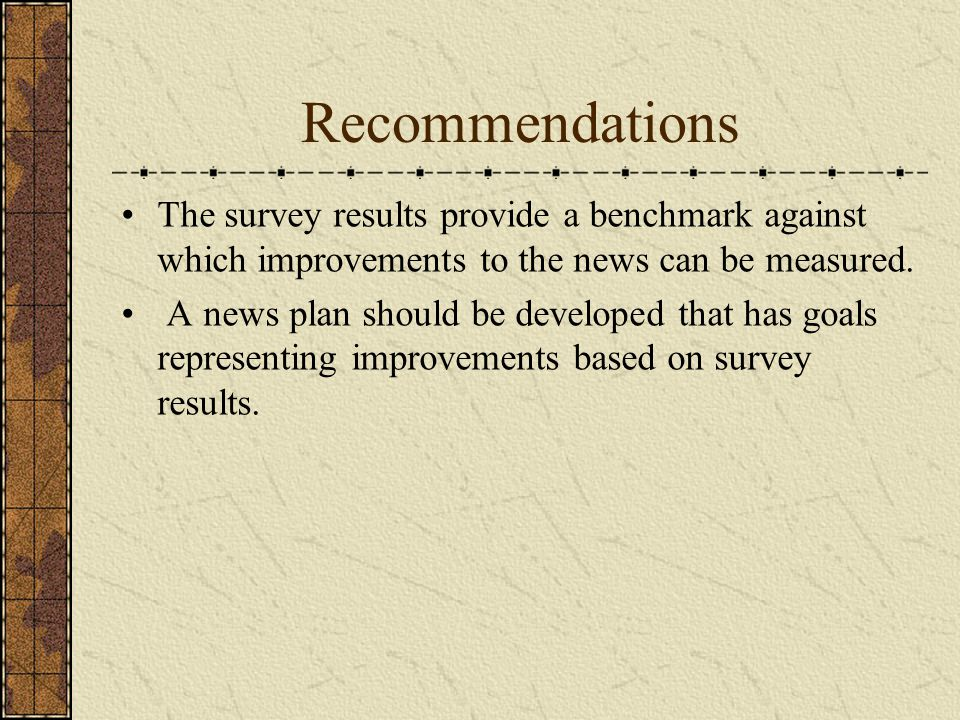 Recommendations The survey results provide a benchmark against which improvements to the news can be measured. A news plan should be developed that ha