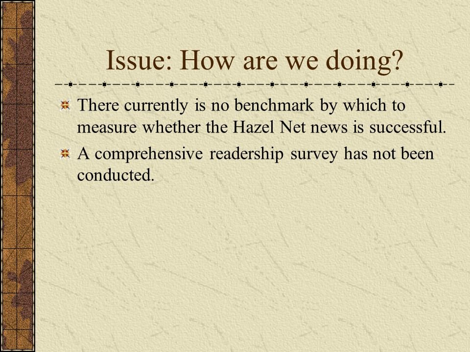 Issue: How are we doing? There currently is no benchmark by which to measure whether the Hazel Net news is successful. A comprehensive readership surv