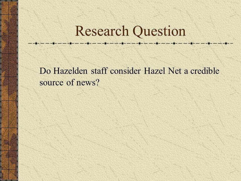 Research Question Do Hazelden staff consider Hazel Net a credible source of news