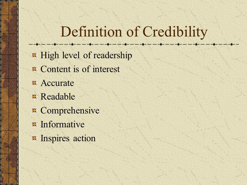 Definition of Credibility High level of readership Content is of interest Accurate Readable Comprehensive Informative Inspires action