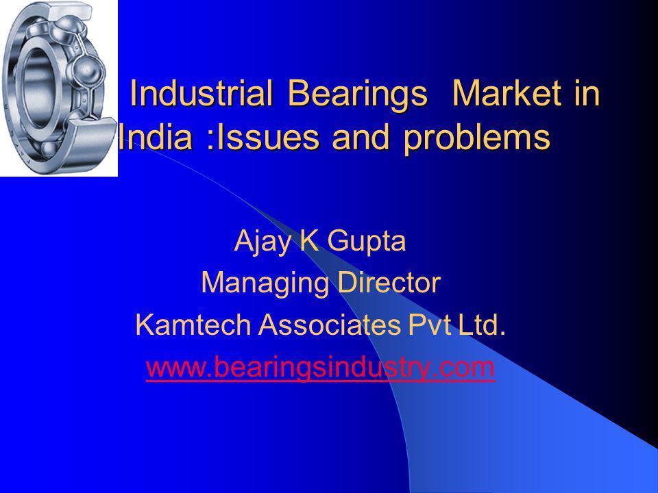 Industrial Bearings Market in India :Issues and problems Ajay K Gupta Managing Director Kamtech Associates Pvt Ltd. www.bearingsindustry.com