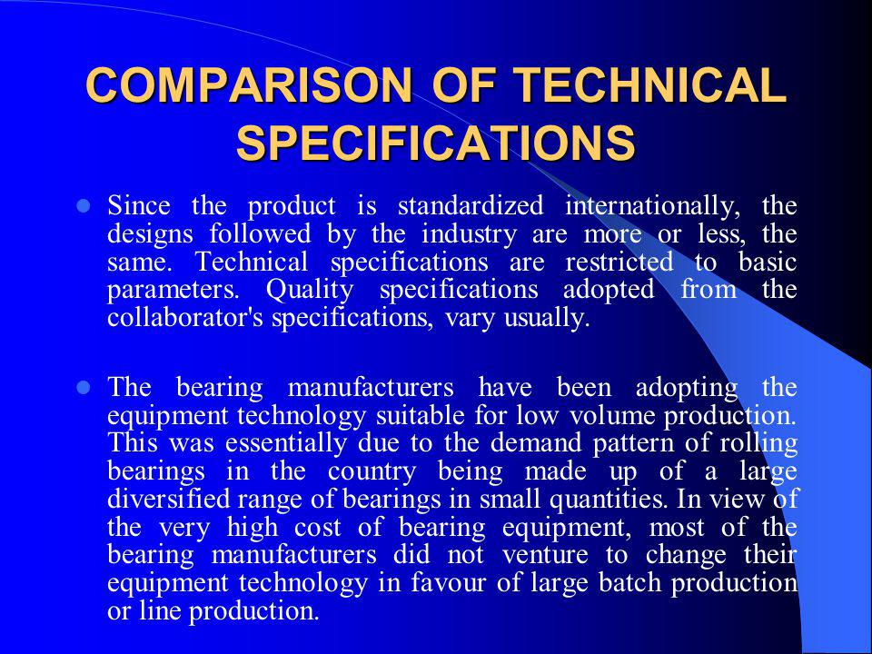 COMPARISON OF TECHNICAL SPECIFICATIONS Since the product is standardized internationally, the designs followed by the industry are more or less, the s