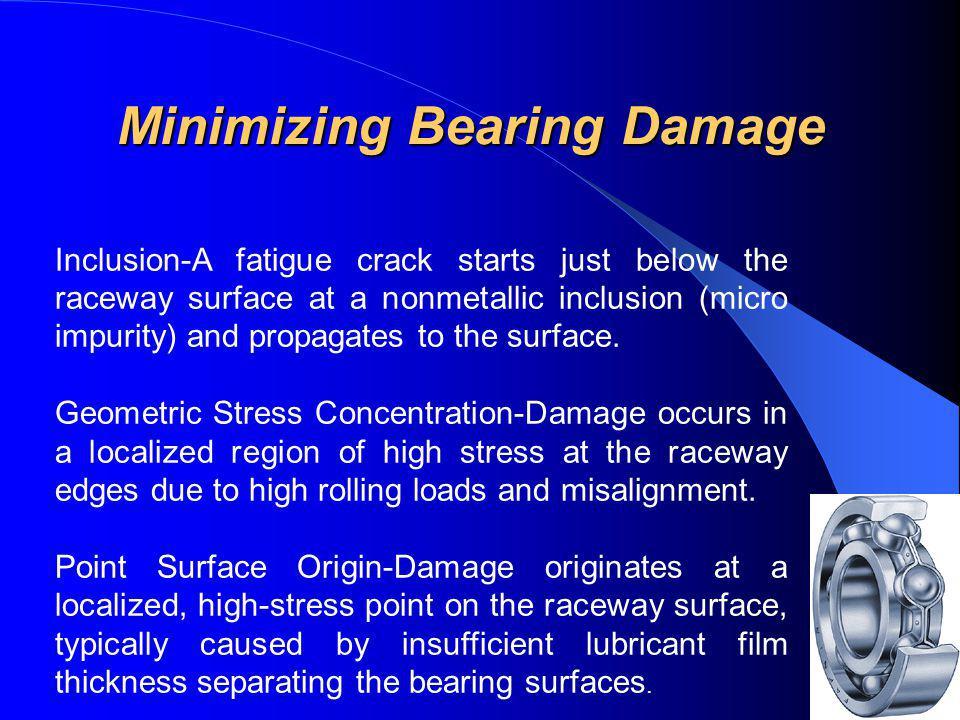 Minimizing Bearing Damage Minimizing Bearing Damage Inclusion-A fatigue crack starts just below the raceway surface at a nonmetallic inclusion (micro