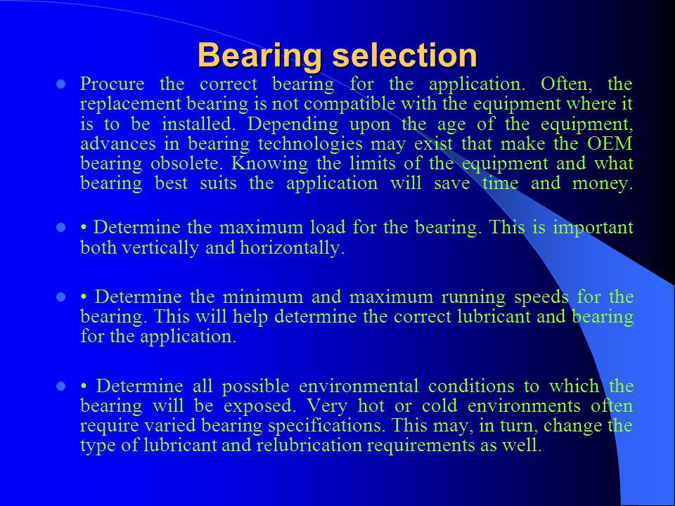 Bearing selection Procure the correct bearing for the application. Often, the replacement bearing is not compatible with the equipment where it is to