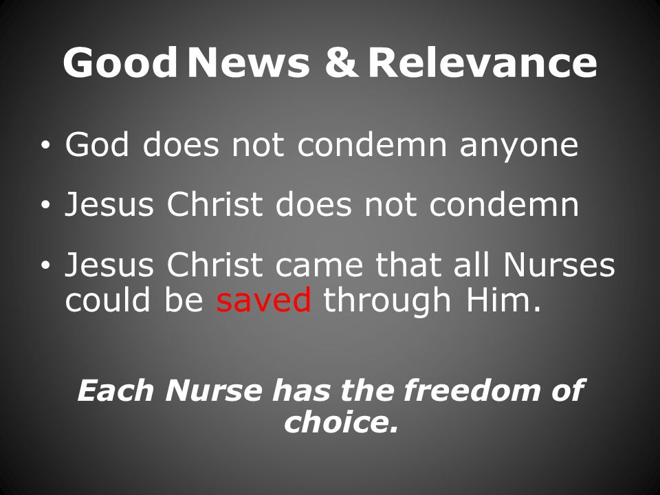 Good News & Relevance God does not condemn anyone Jesus Christ does not condemn Jesus Christ came that all Nurses could be saved through Him.