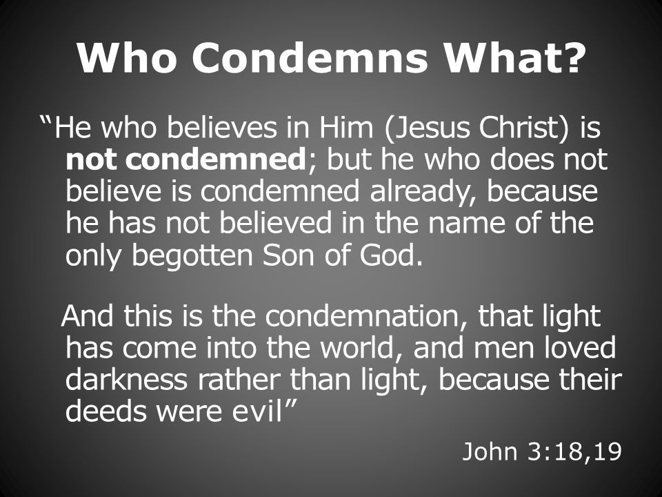 Who Condemns What? He who believes in Him (Jesus Christ) is not condemned; but he who does not believe is condemned already, because he has not believ