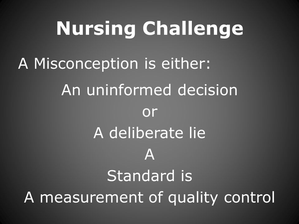 Nursing Challenge A Misconception is either: An uninformed decision or A deliberate lie A Standard is A measurement of quality control