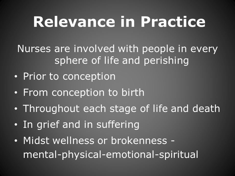 Relevance in Practice Nurses are involved with people in every sphere of life and perishing Prior to conception From conception to birth Throughout each stage of life and death In grief and in suffering Midst wellness or brokenness - mental-physical-emotional-spiritual