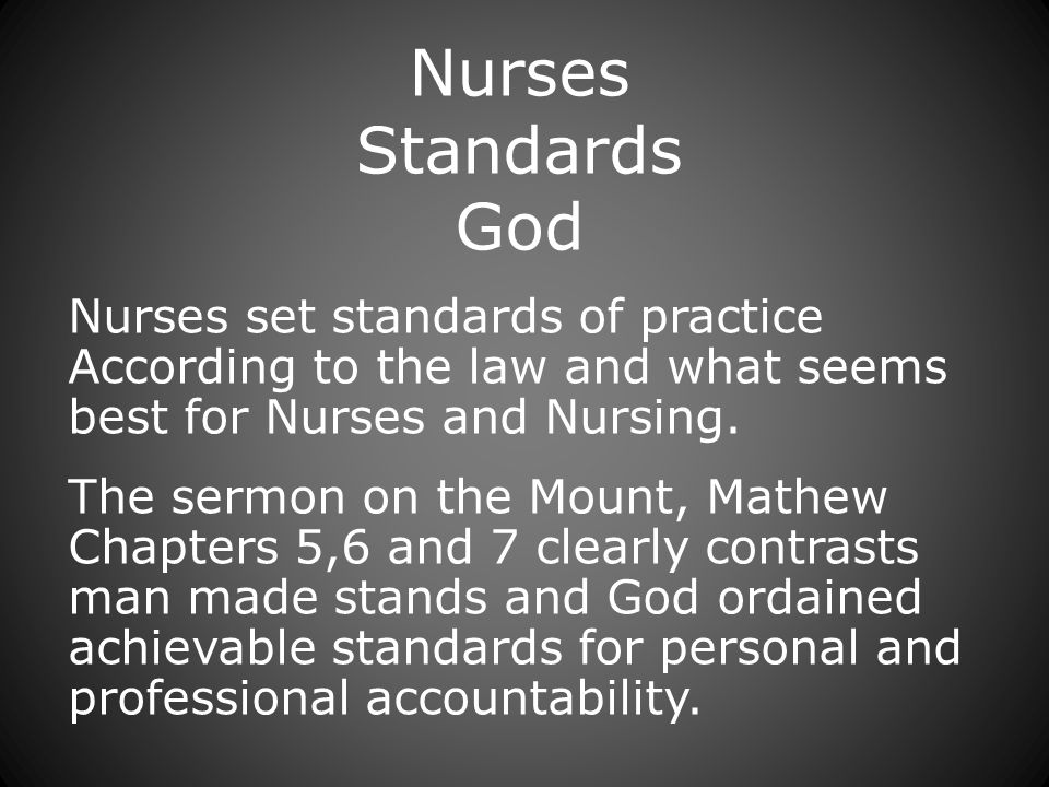 Nurses Standards God Nurses set standards of practice According to the law and what seems best for Nurses and Nursing.
