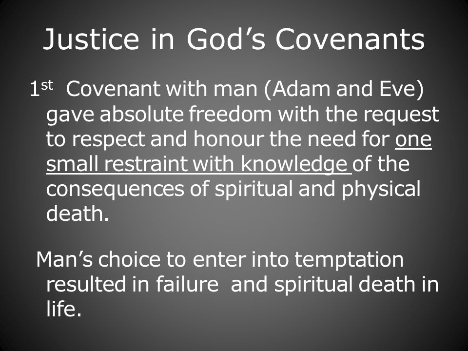 Justice in Gods Covenants 1 st Covenant with man (Adam and Eve) gave absolute freedom with the request to respect and honour the need for one small restraint with knowledge of the consequences of spiritual and physical death.
