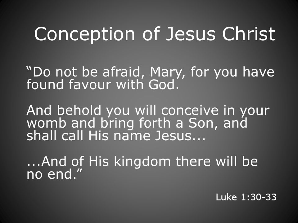 Conception of Jesus Christ Do not be afraid, Mary, for you have found favour with God.