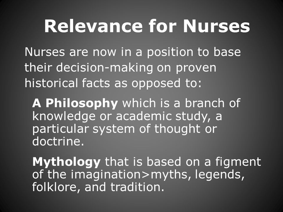 Relevance for Nurses Nurses are now in a position to base their decision-making on proven historical facts as opposed to: A Philosophy which is a branch of knowledge or academic study, a particular system of thought or doctrine.