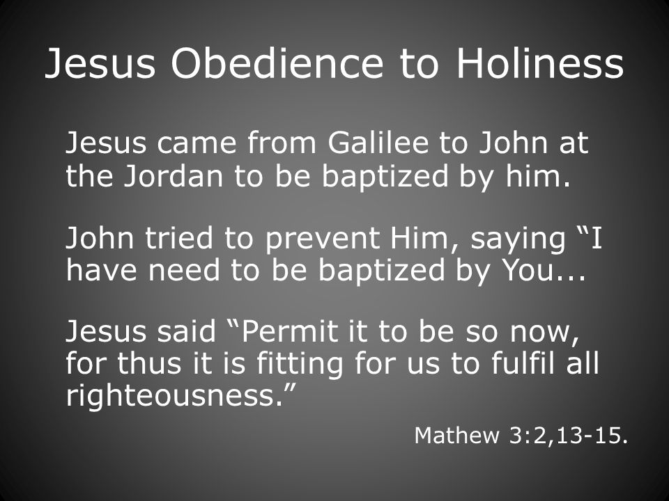 Jesus Obedience to Holiness Jesus came from Galilee to John at the Jordan to be baptized by him.