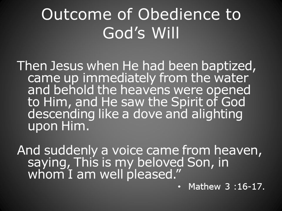 Outcome of Obedience to Gods Will Then Jesus when He had been baptized, came up immediately from the water and behold the heavens were opened to Him, and He saw the Spirit of God descending like a dove and alighting upon Him.
