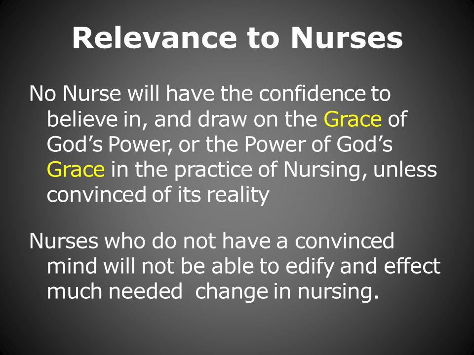 Relevance to Nurses No Nurse will have the confidence to believe in, and draw on the Grace of Gods Power, or the Power of Gods Grace in the practice of Nursing, unless convinced of its reality Nurses who do not have a convinced mind will not be able to edify and effect much needed change in nursing.