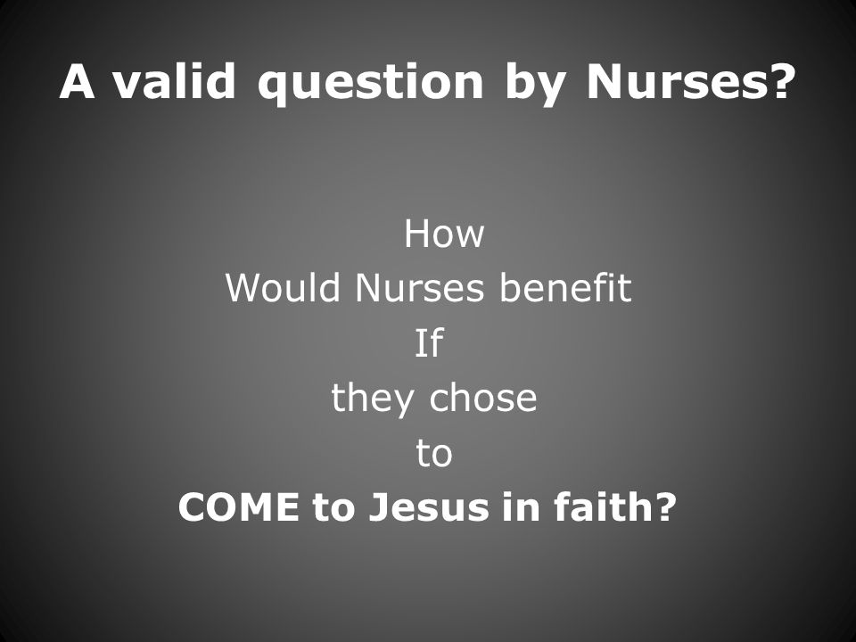 A valid question by Nurses How Would Nurses benefit If they chose to COME to Jesus in faith