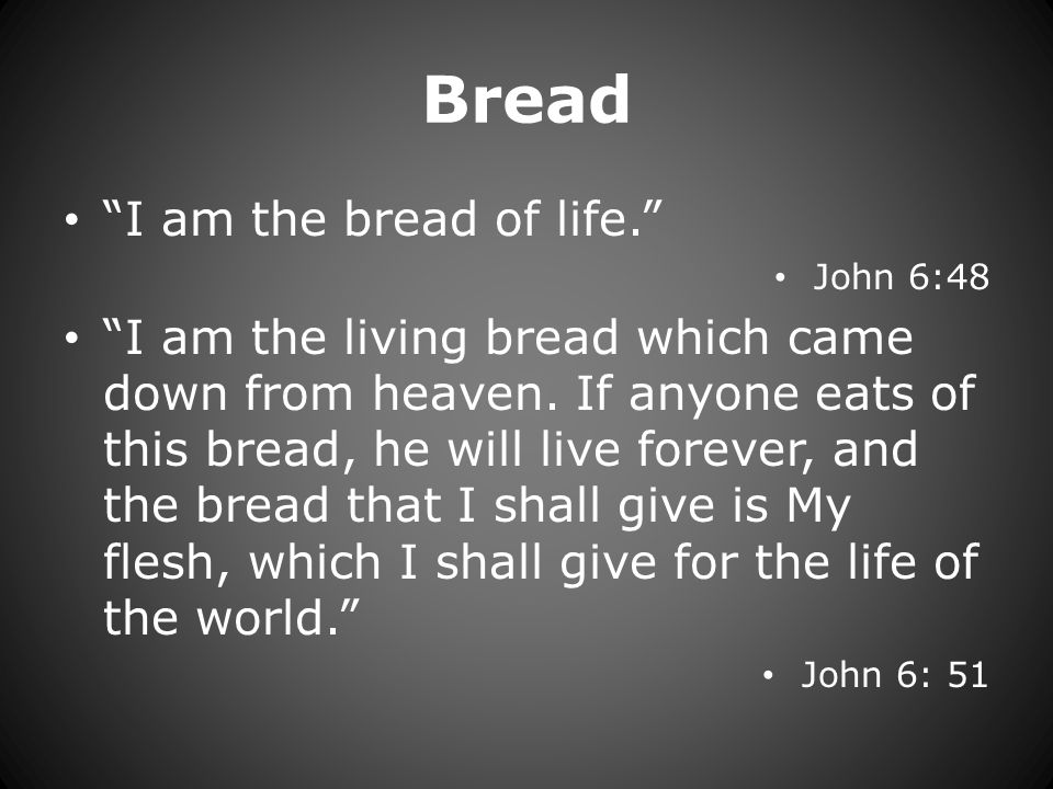 Bread I am the bread of life. John 6:48 I am the living bread which came down from heaven.