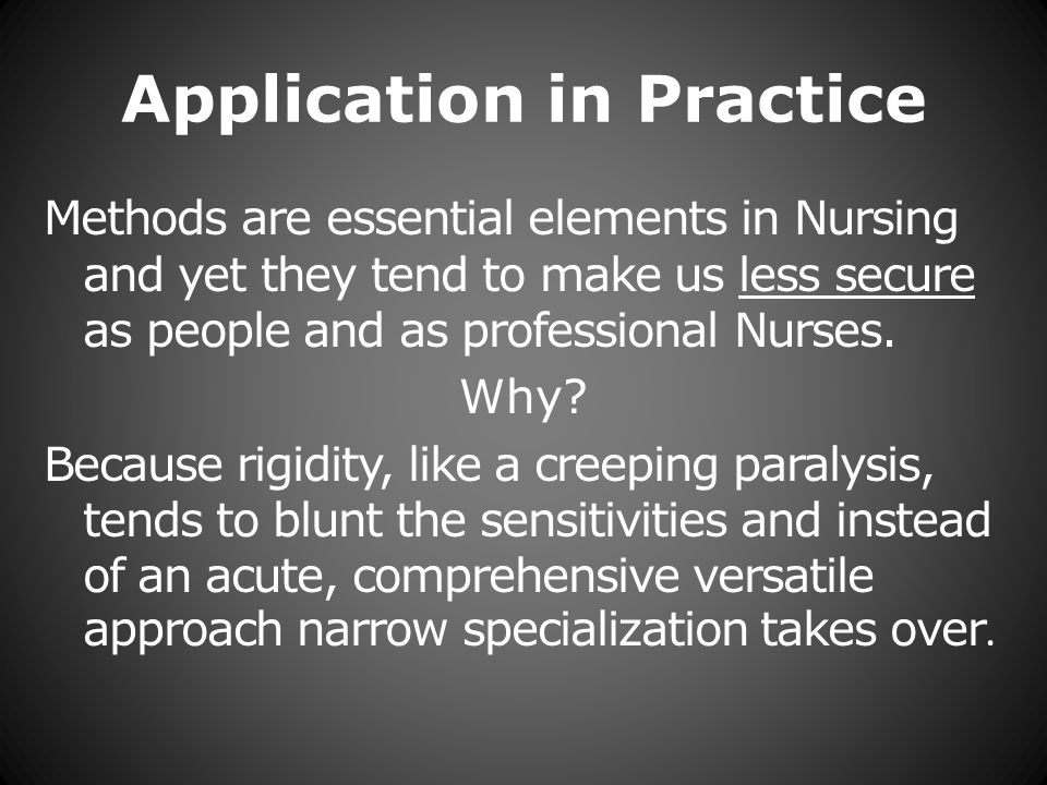 Application in Practice Methods are essential elements in Nursing and yet they tend to make us less secure as people and as professional Nurses.