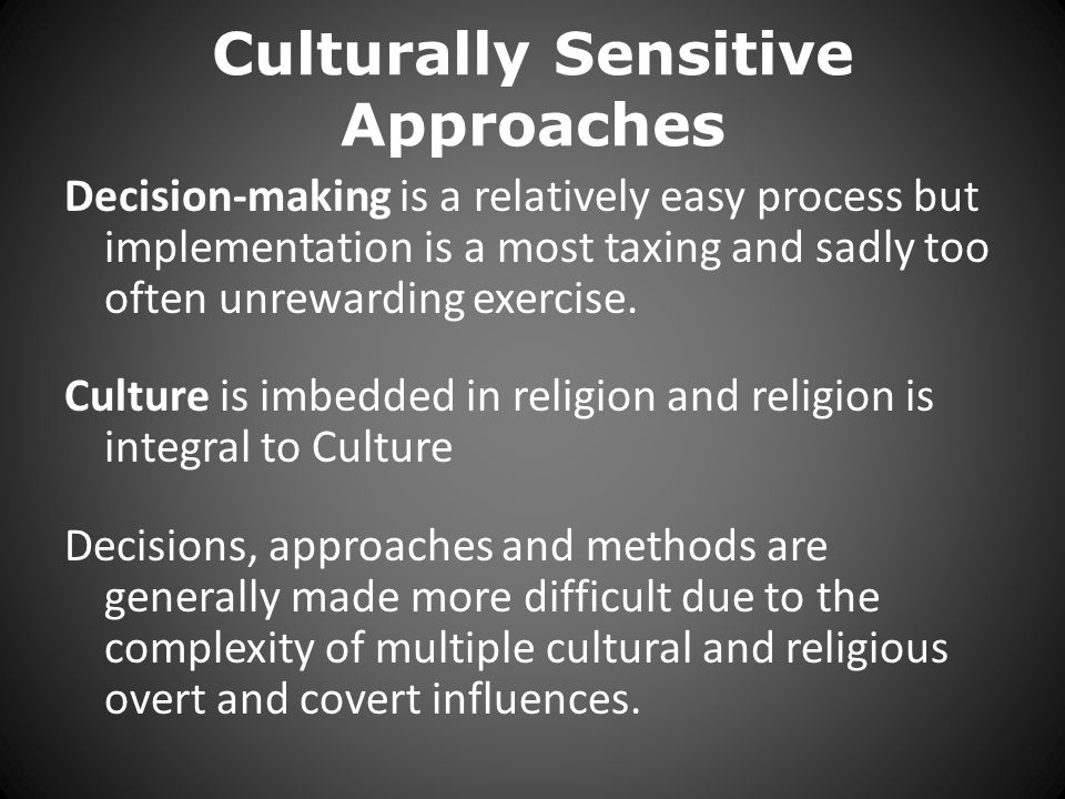 Culturally Sensitive Approaches Decision-making is a relatively easy process but implementation is a most taxing and sadly too often unrewarding exercise.