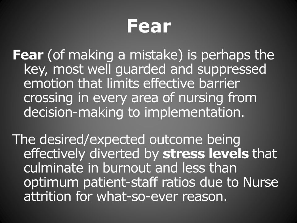 Fear Fear (of making a mistake) is perhaps the key, most well guarded and suppressed emotion that limits effective barrier crossing in every area of nursing from decision-making to implementation.
