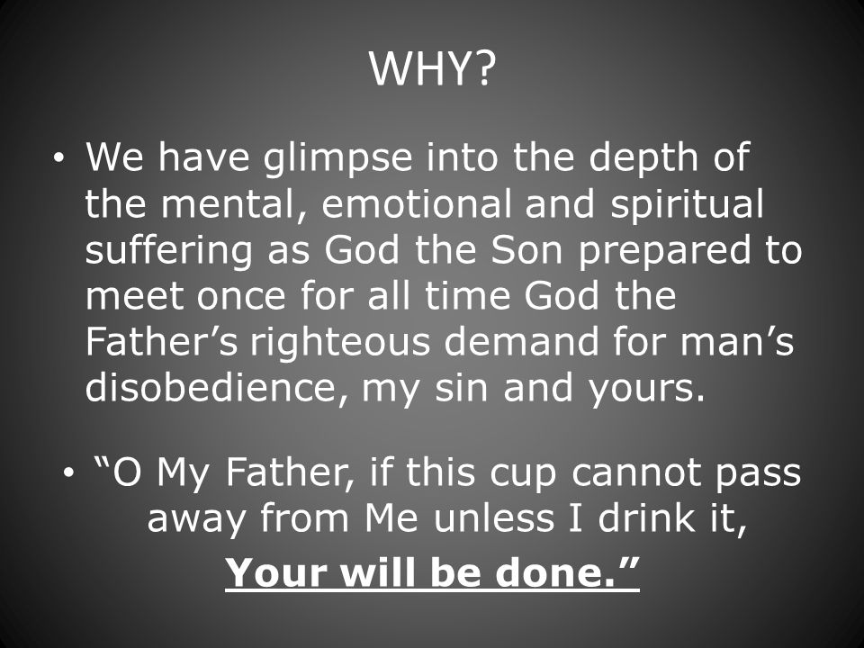 WHY? We have glimpse into the depth of the mental, emotional and spiritual suffering as God the Son prepared to meet once for all time God the Fathers