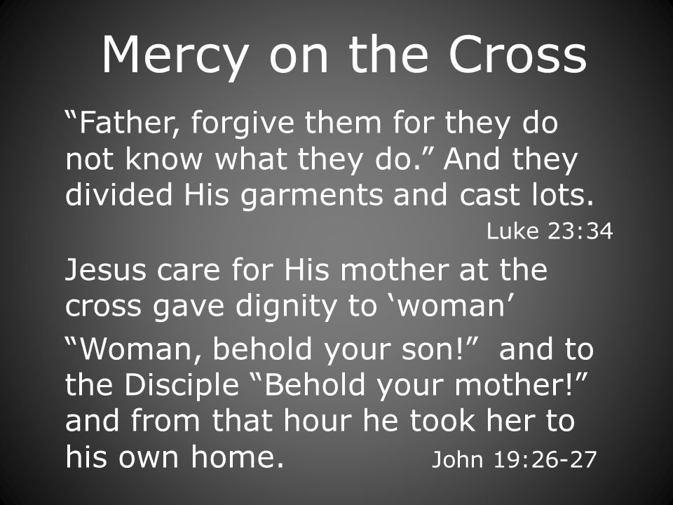 Mercy on the Cross Father, forgive them for they do not know what they do.