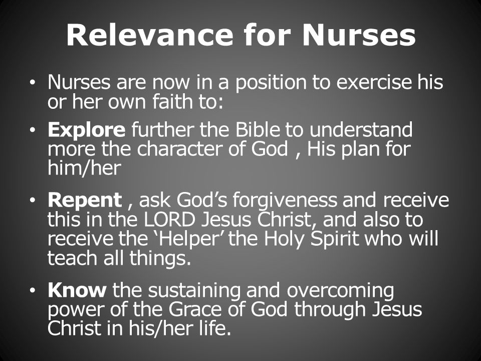 Relevance for Nurses Nurses are now in a position to exercise his or her own faith to: Explore further the Bible to understand more the character of God, His plan for him/her Repent, ask Gods forgiveness and receive this in the LORD Jesus Christ, and also to receive the Helper the Holy Spirit who will teach all things.