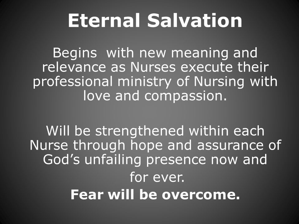 Eternal Salvation Begins with new meaning and relevance as Nurses execute their professional ministry of Nursing with love and compassion.
