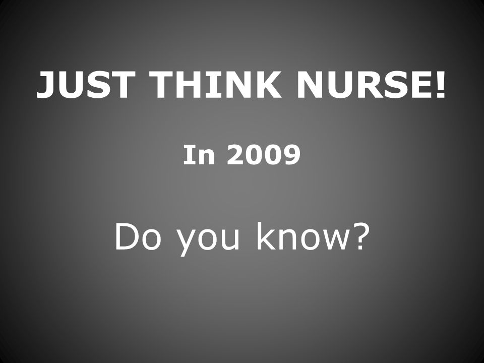JUST THINK NURSE! In 2009 Do you know