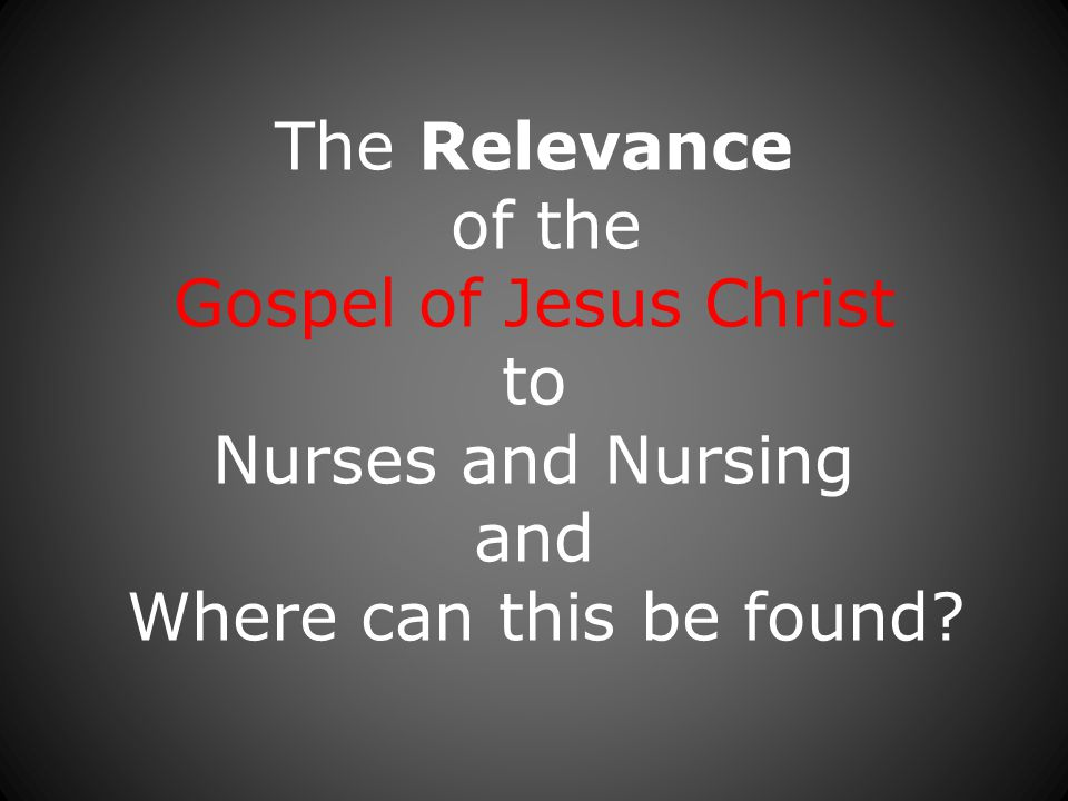 The Relevance of the Gospel of Jesus Christ to Nurses and Nursing and Where can this be found