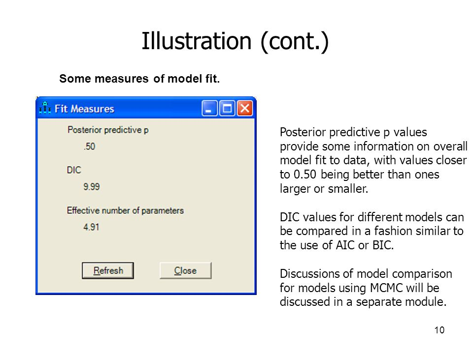 10 Illustration (cont.) Some measures of model fit. Posterior predictive p values provide some information on overall model fit to data, with values c