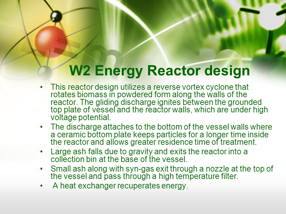 W2 Energy Reactor design This reactor design utilizes a reverse vortex cyclone that rotates biomass in powdered form along the walls of the reactor.