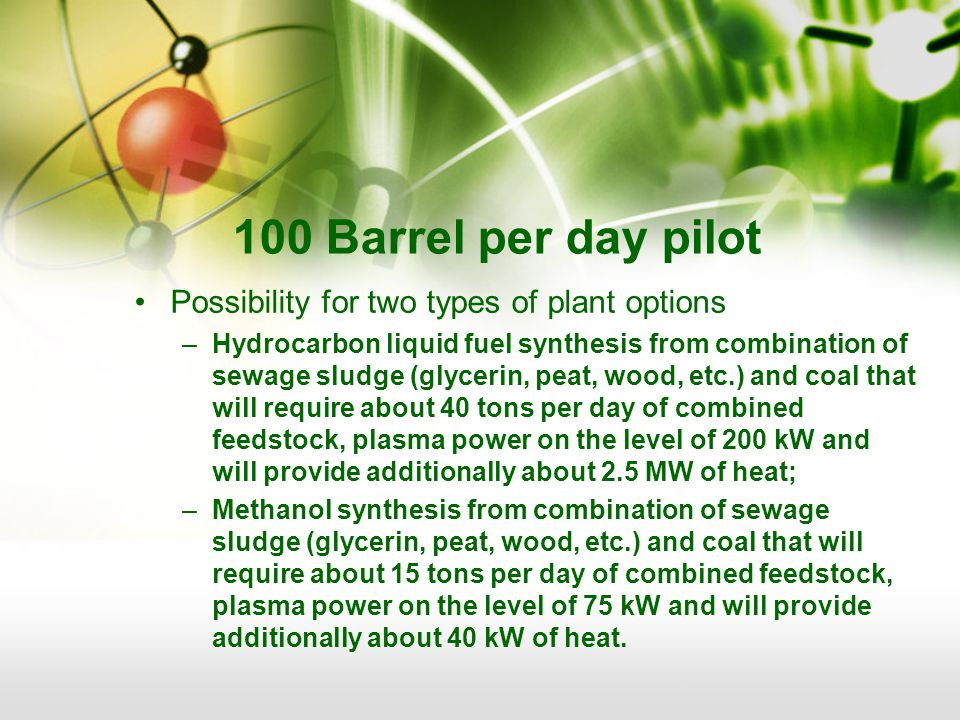 100 Barrel per day pilot Possibility for two types of plant options –Hydrocarbon liquid fuel synthesis from combination of sewage sludge (glycerin, peat, wood, etc.) and coal that will require about 40 tons per day of combined feedstock, plasma power on the level of 200 kW and will provide additionally about 2.5 MW of heat; –Methanol synthesis from combination of sewage sludge (glycerin, peat, wood, etc.) and coal that will require about 15 tons per day of combined feedstock, plasma power on the level of 75 kW and will provide additionally about 40 kW of heat.