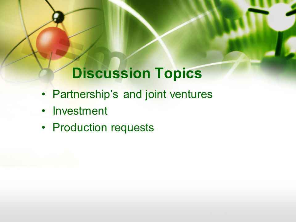 Discussion Topics Partnerships and joint ventures Investment Production requests
