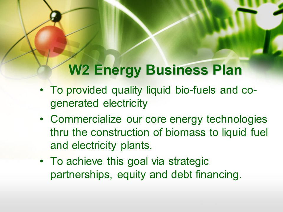 W2 Energy Business Plan To provided quality liquid bio-fuels and co- generated electricity Commercialize our core energy technologies thru the construction of biomass to liquid fuel and electricity plants.