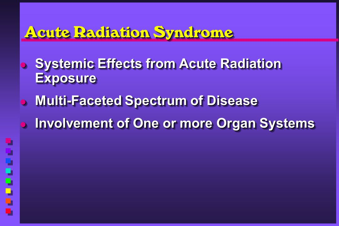 Acute Radiation Syndrome Systemic Effects from Acute Radiation Exposure Systemic Effects from Acute Radiation Exposure Multi-Faceted Spectrum of Disea